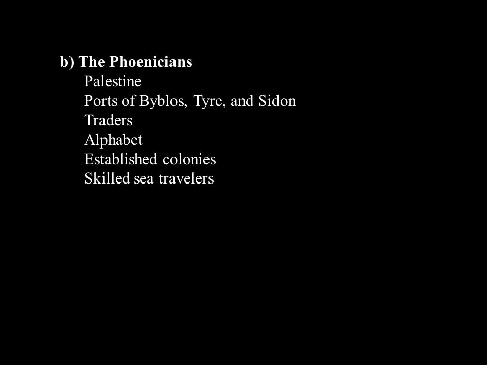 b) The Phoenicians Palestine Ports of Byblos, Tyre, and Sidon Traders Alphabet Established colonies Skilled sea travelers
