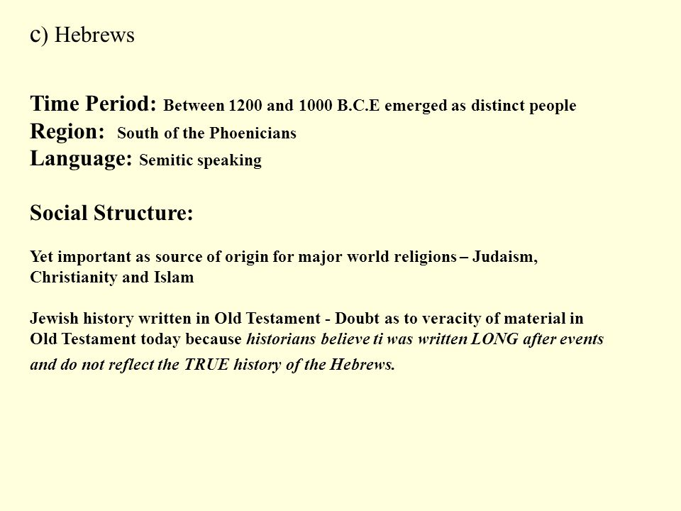 c ) Hebrews Time Period: Between 1200 and 1000 B.C.E emerged as distinct people Region: South of the Phoenicians Language: Semitic speaking Social Str