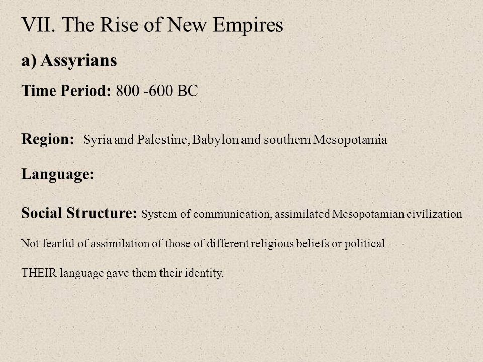 VII. The Rise of New Empires a) Assyrians Time Period: 800 -600 BC Region: Syria and Palestine, Babylon and southern Mesopotamia Language: Social Stru