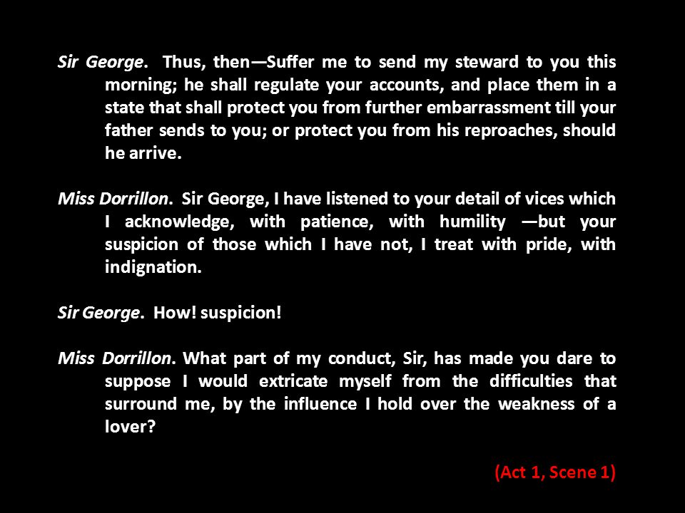Sir George. Thus, then—Suffer me to send my steward to you this morning; he shall regulate your accounts, and place them in a state that shall protect