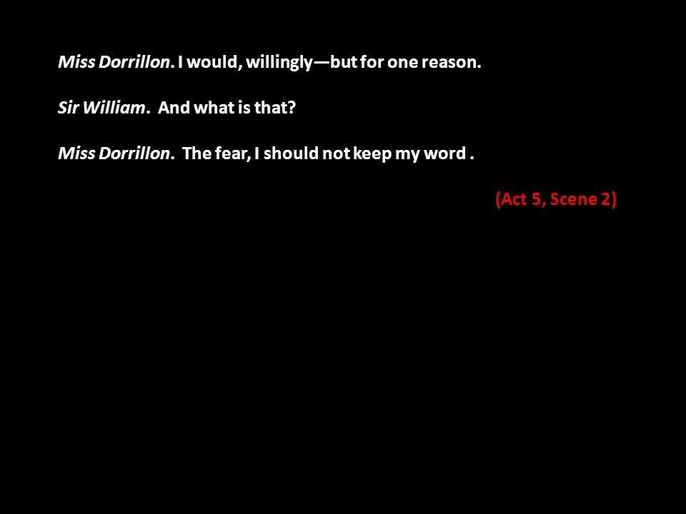 Miss Dorrillon. I would, willingly—but for one reason. Sir William. And what is that? Miss Dorrillon. The fear, I should not keep my word. (Act 5, Sce