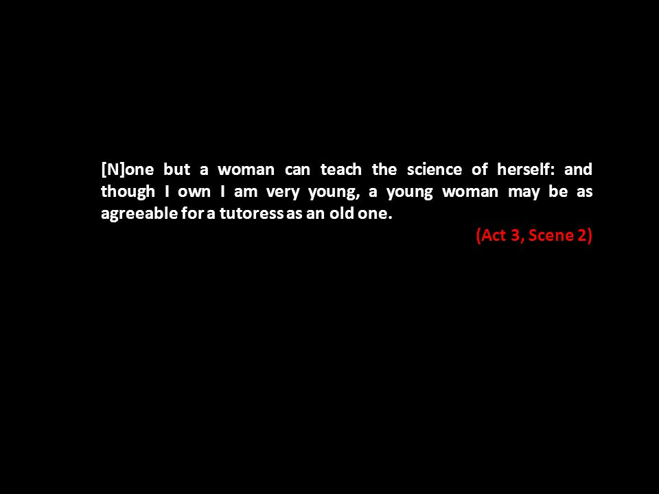 [N]one but a woman can teach the science of herself: and though I own I am very young, a young woman may be as agreeable for a tutoress as an old one.