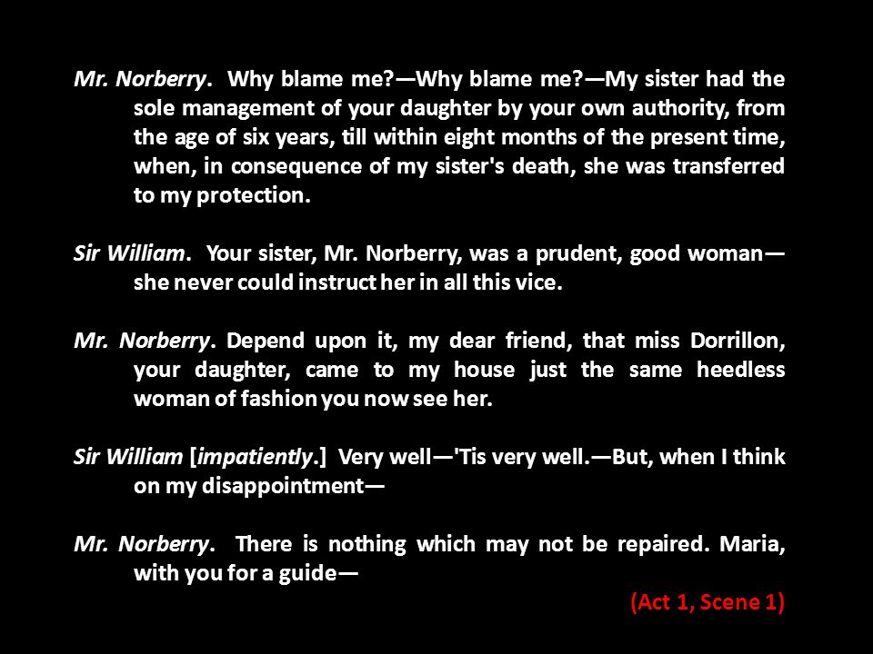 Mr. Norberry. Why blame me?—Why blame me?—My sister had the sole management of your daughter by your own authority, from the age of six years, till wi