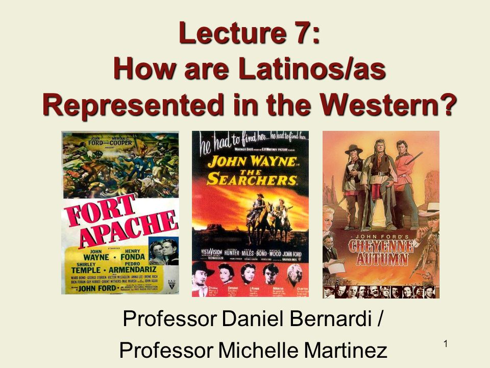 1 Lecture 7: How are Latinos/as Represented in the Western? Professor Daniel Bernardi / Professor Michelle Martinez