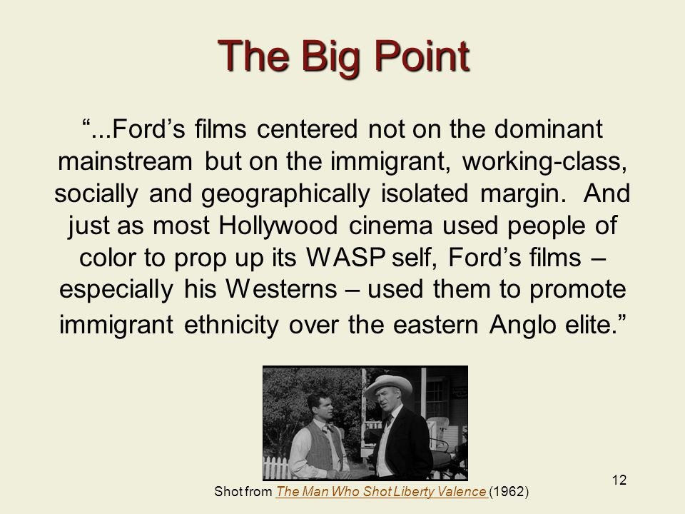 12 The Big Point ...Ford's films centered not on the dominant mainstream but on the immigrant, working-class, socially and geographically isolated margin.