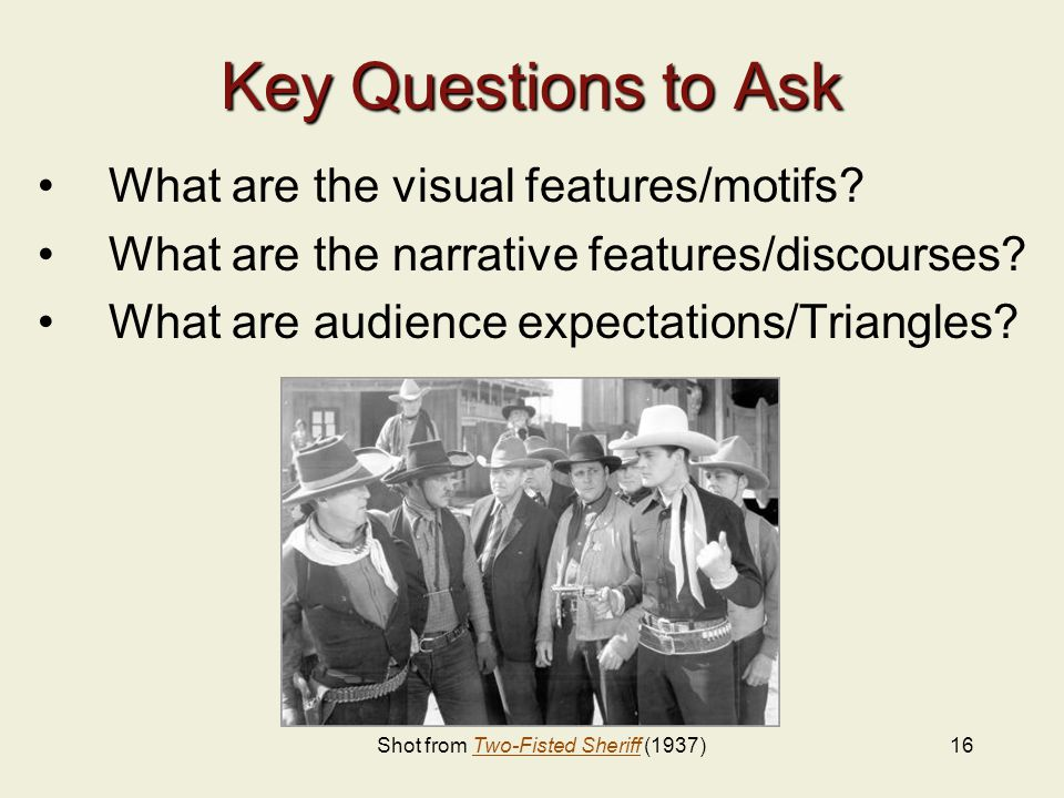 16 Key Questions to Ask What are the visual features/motifs? What are the narrative features/discourses? What are audience expectations/Triangles? Sho