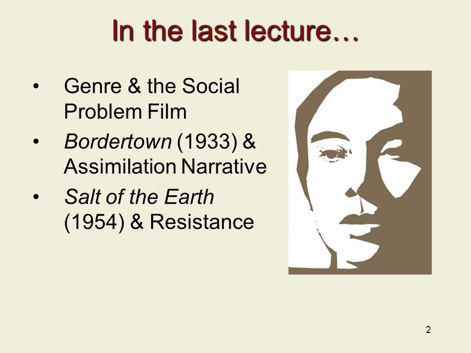 2 In the last lecture… Genre & the Social Problem Film Bordertown (1933) & Assimilation Narrative Salt of the Earth (1954) & Resistance