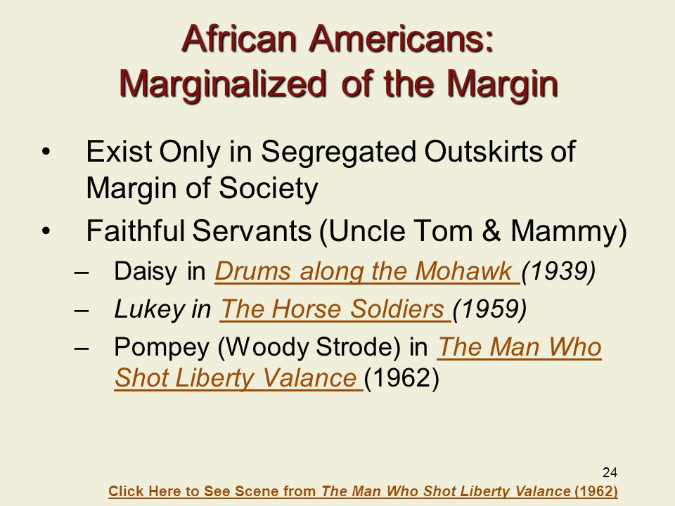 24 African Americans: Marginalized of the Margin Exist Only in Segregated Outskirts of Margin of Society Faithful Servants (Uncle Tom & Mammy) –Daisy in Drums along the Mohawk (1939)Drums along the Mohawk –Lukey in The Horse Soldiers (1959)The Horse Soldiers –Pompey (Woody Strode) in The Man Who Shot Liberty Valance (1962)The Man Who Shot Liberty Valance Click Here to See Scene from The Man Who Shot Liberty Valance (1962)