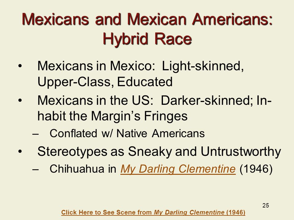 25 Mexicans and Mexican Americans: Hybrid Race Mexicans in Mexico: Light-skinned, Upper-Class, Educated Mexicans in the US: Darker-skinned; In- habit