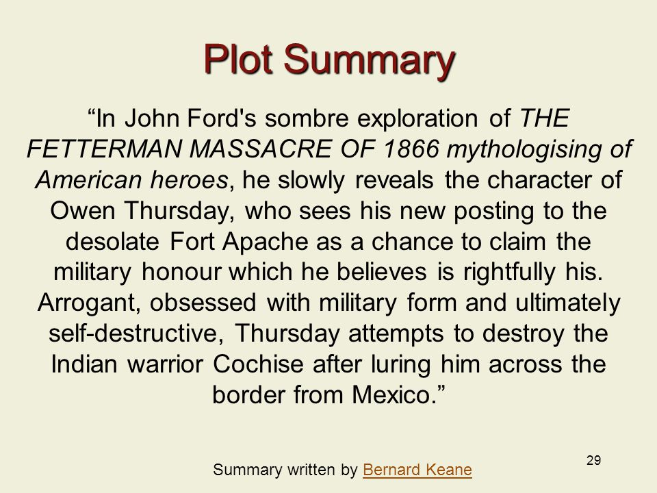 29 Plot Summary In John Ford s sombre exploration of THE FETTERMAN MASSACRE OF 1866 mythologising of American heroes, he slowly reveals the character of Owen Thursday, who sees his new posting to the desolate Fort Apache as a chance to claim the military honour which he believes is rightfully his.