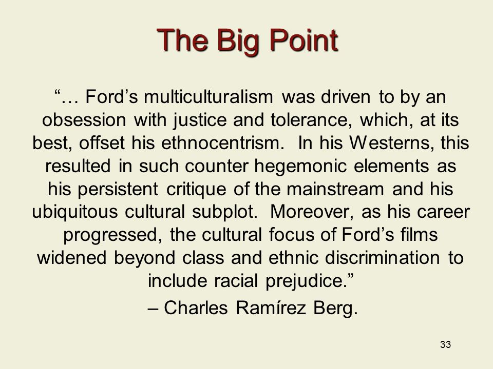 33 The Big Point … Ford's multiculturalism was driven to by an obsession with justice and tolerance, which, at its best, offset his ethnocentrism.