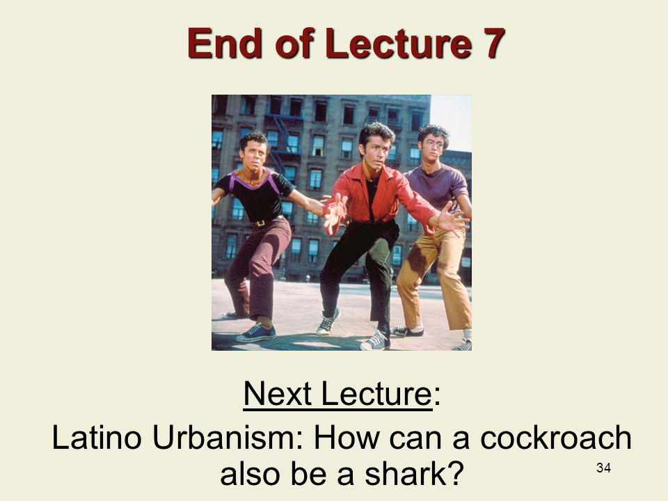 34 End of Lecture 7 End of Lecture 7 Next Lecture: Latino Urbanism: How can a cockroach also be a shark