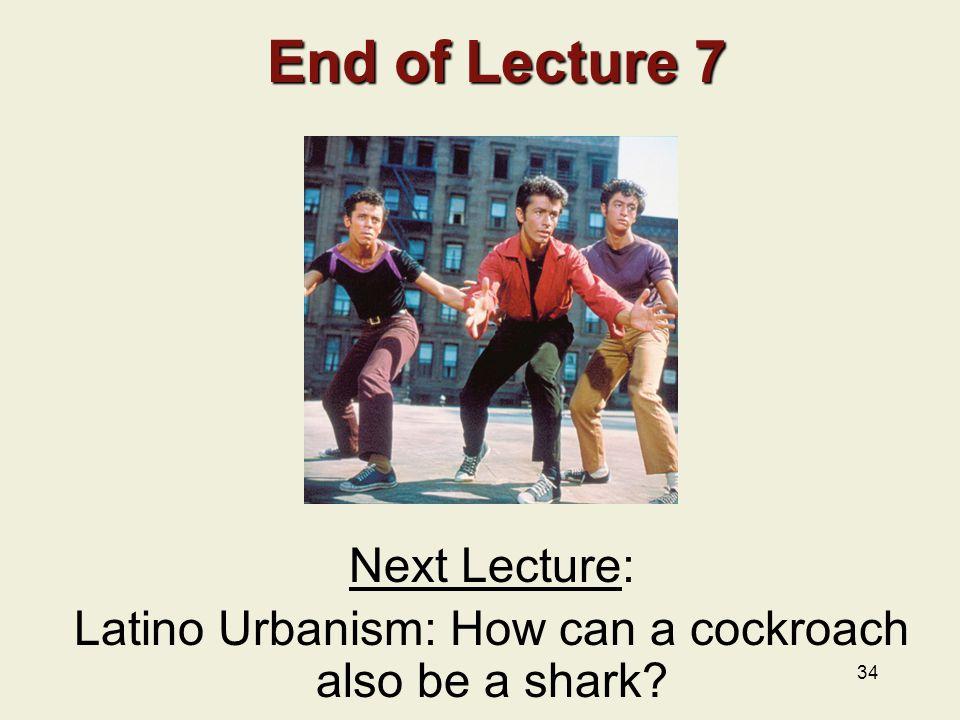 34 End of Lecture 7 End of Lecture 7 Next Lecture: Latino Urbanism: How can a cockroach also be a shark?