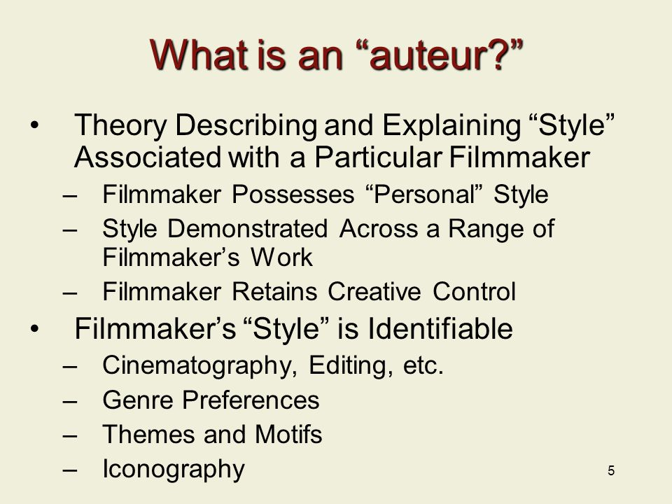 """5 What is an """"auteur?"""" Theory Describing and Explaining """"Style"""" Associated with a Particular Filmmaker –Filmmaker Possesses """"Personal"""" Style –Style De"""