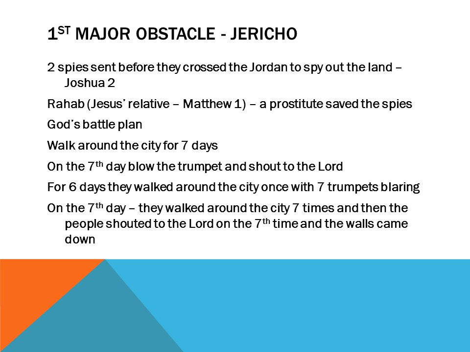 1 ST MAJOR OBSTACLE - JERICHO 2 spies sent before they crossed the Jordan to spy out the land – Joshua 2 Rahab (Jesus' relative – Matthew 1) – a prostitute saved the spies God's battle plan Walk around the city for 7 days On the 7 th day blow the trumpet and shout to the Lord For 6 days they walked around the city once with 7 trumpets blaring On the 7 th day – they walked around the city 7 times and then the people shouted to the Lord on the 7 th time and the walls came down