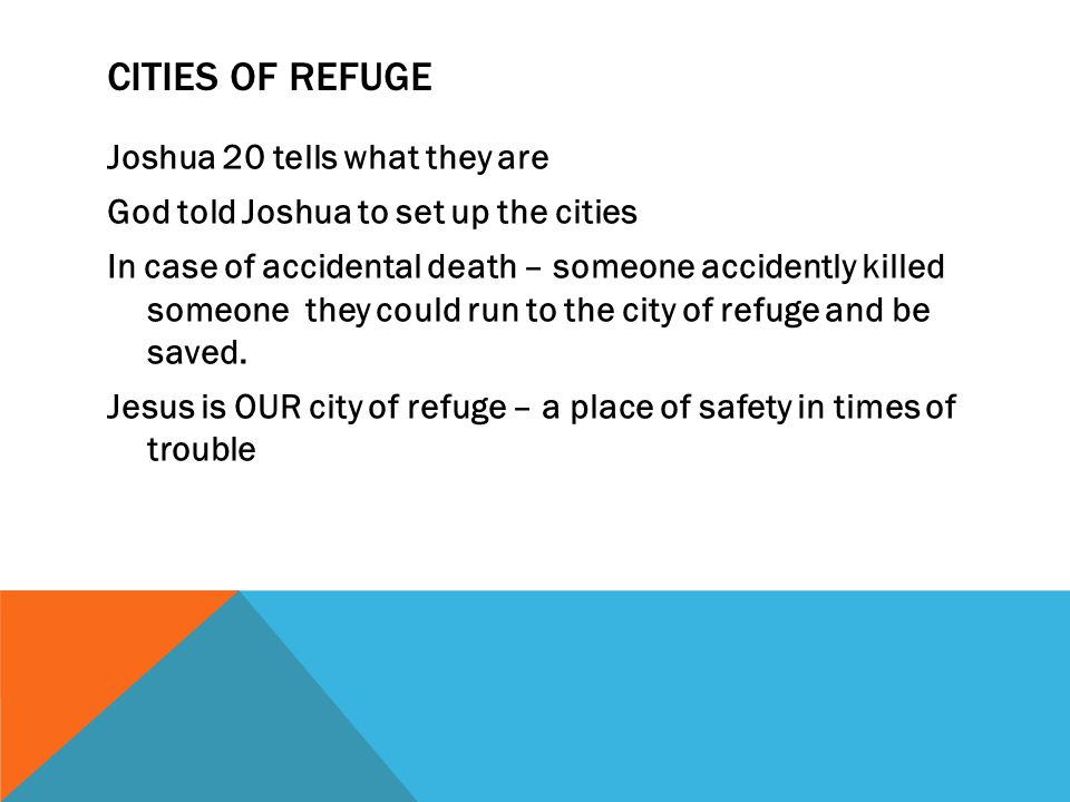 CITIES OF REFUGE Joshua 20 tells what they are God told Joshua to set up the cities In case of accidental death – someone accidently killed someone they could run to the city of refuge and be saved.
