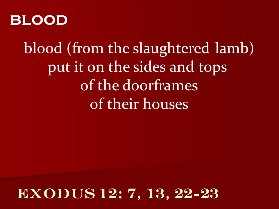Exodus 12: 7, 13, 22-23 blood (from the slaughtered lamb) put it on the sides and tops of the doorframes of their houses blood