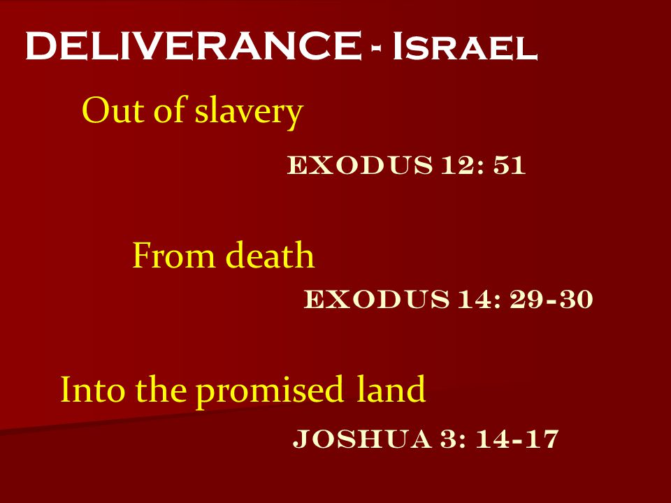 Out of slavery DELIVERANCE - Israel Exodus 14: 29-30 Joshua 3: 14-17 Exodus 12: 51 From death Into the promised land