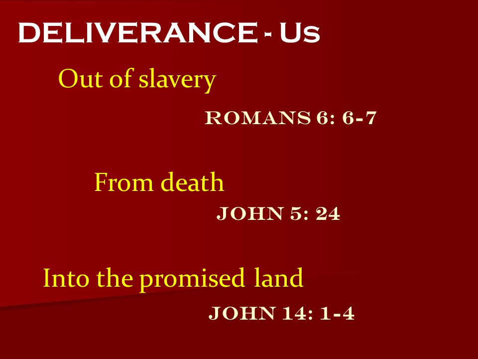 Out of slavery DELIVERANCE - Us John 5: 24 John 14: 1-4 Romans 6: 6-7 From death Into the promised land