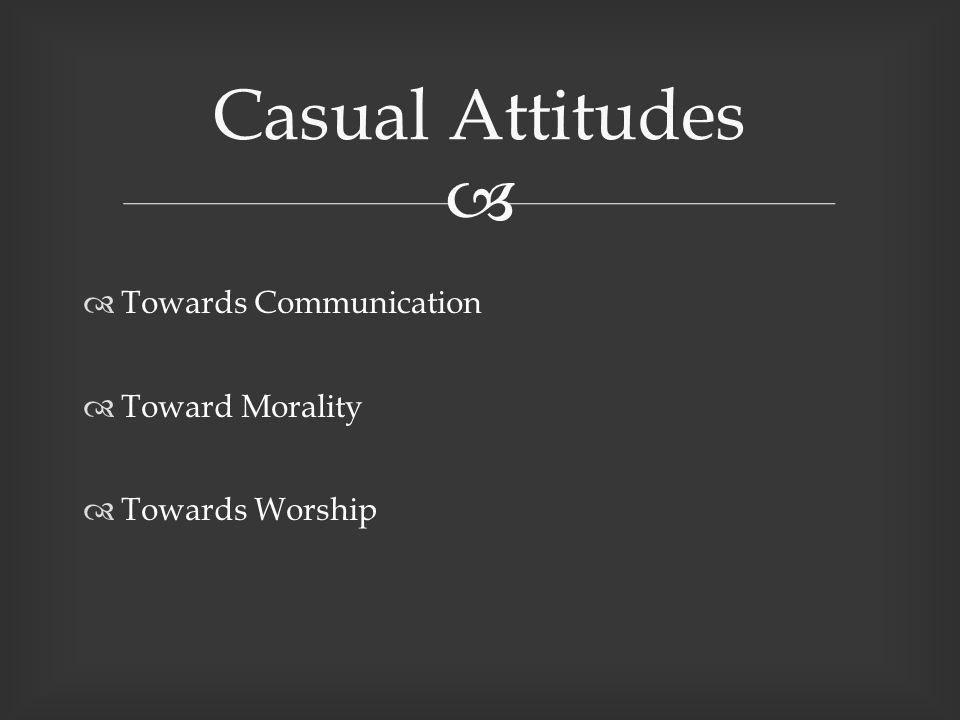  Towards Communication  Toward Morality  Towards Worship Casual Attitudes
