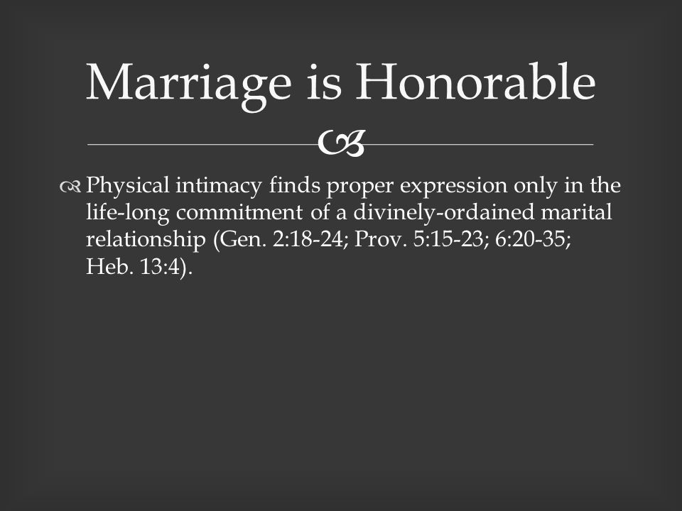   Physical intimacy finds proper expression only in the life-long commitment of a divinely-ordained marital relationship (Gen.