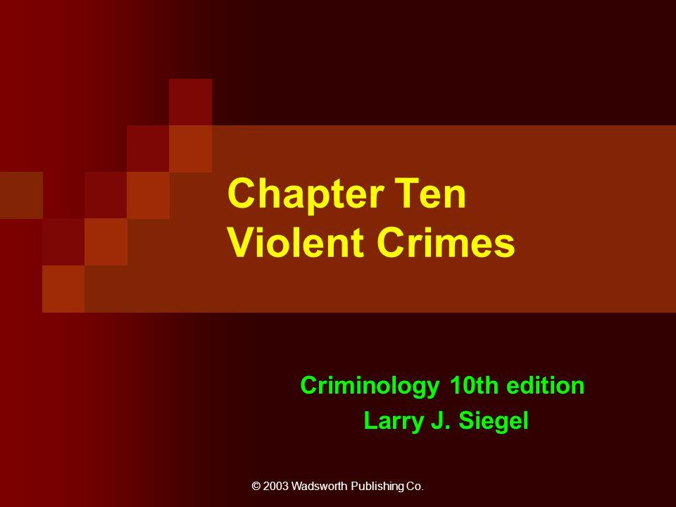 © 2003 Wadsworth Publishing Co. Chapter Ten Violent Crimes Criminology 10th edition Larry J. Siegel
