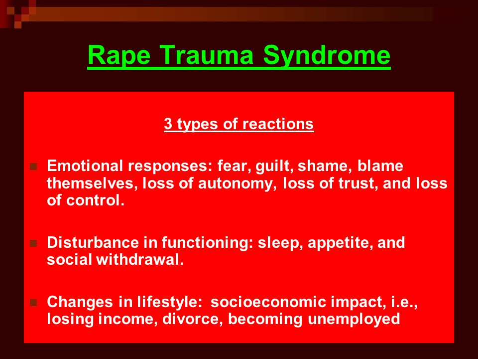 Rape Trauma Syndrome 3 types of reactions Emotional responses: fear, guilt, shame, blame themselves, loss of autonomy, loss of trust, and loss of control.