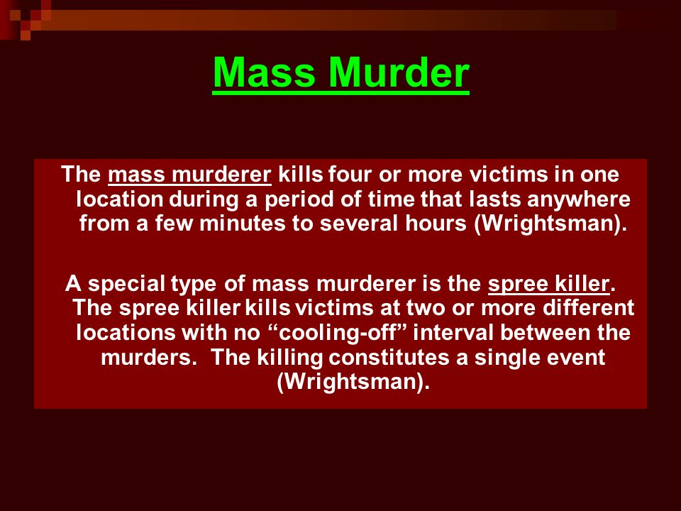Mass Murder The mass murderer kills four or more victims in one location during a period of time that lasts anywhere from a few minutes to several hours (Wrightsman).