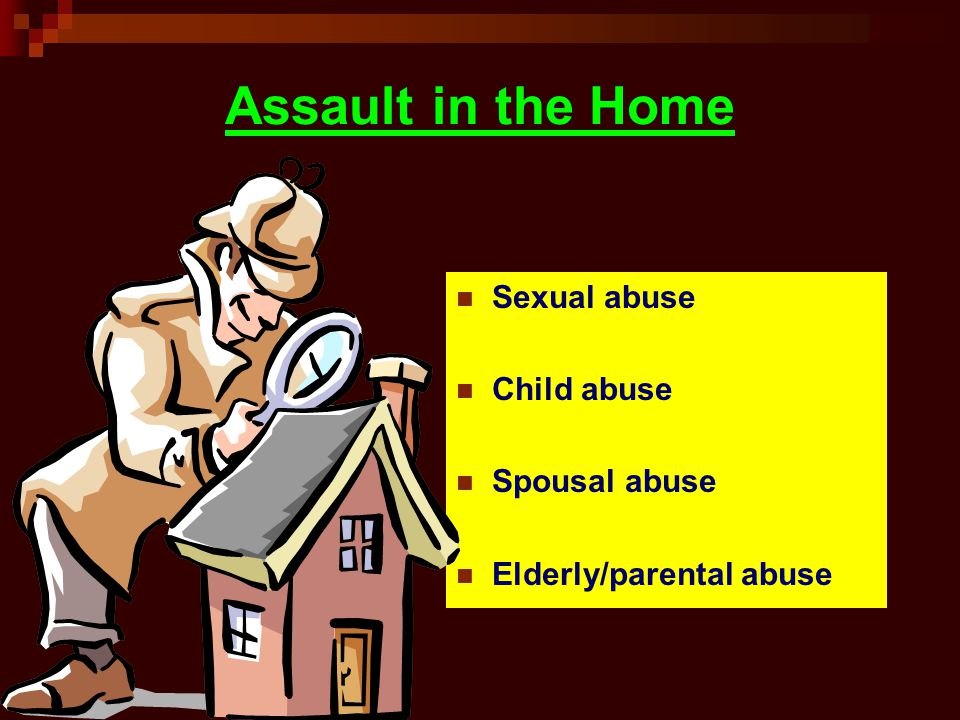 Assault in the Home Sexual abuse Child abuse Spousal abuse Elderly/parental abuse