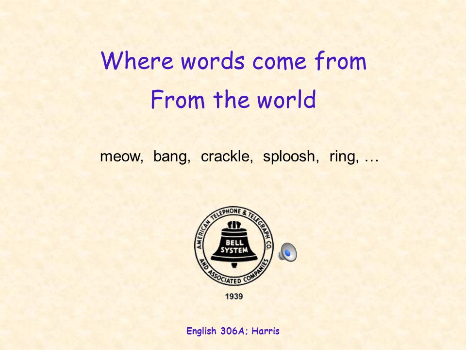English 306A; Harris Where words come from meow, bang, crackle, sploosh, ring, … From the world