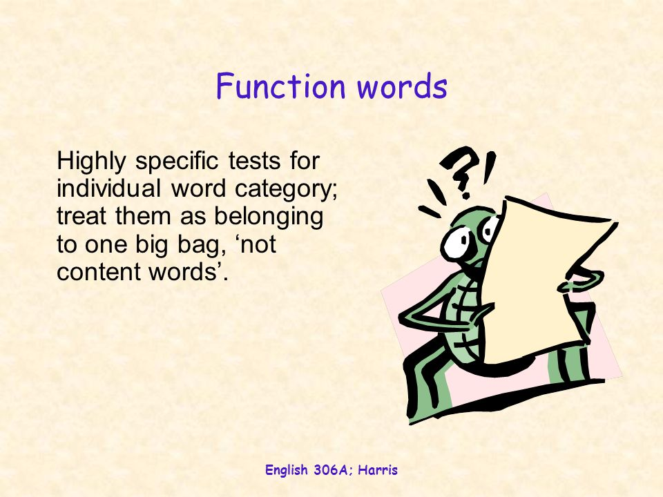 English 306A; Harris Function words Highly specific tests for individual word category; treat them as belonging to one big bag, 'not content words'.