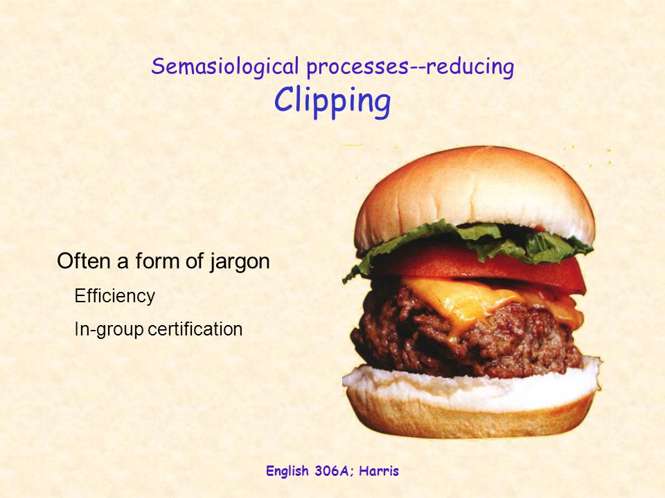 English 306A; Harris Semasiological processes--reducing Clipping Often a form of jargon Efficiency In-group certification