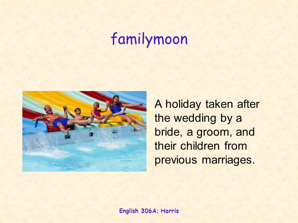 English 306A; Harris familymoon A holiday taken after the wedding by a bride, a groom, and their children from previous marriages.