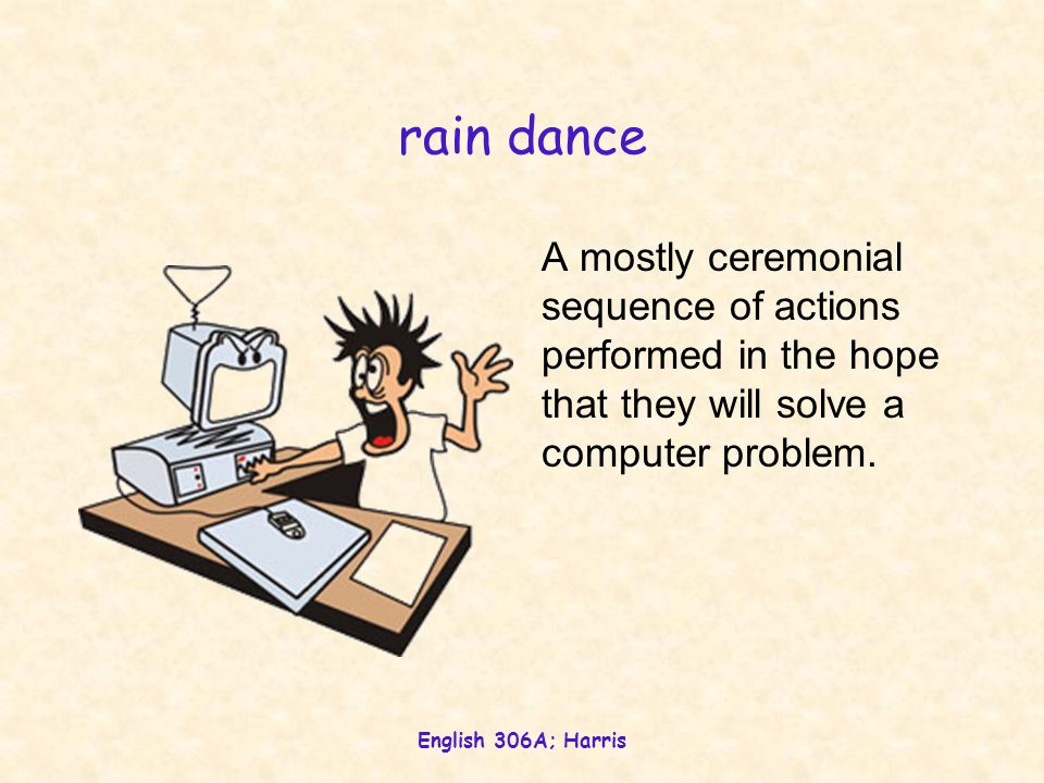 English 306A; Harris rain dance A mostly ceremonial sequence of actions performed in the hope that they will solve a computer problem.