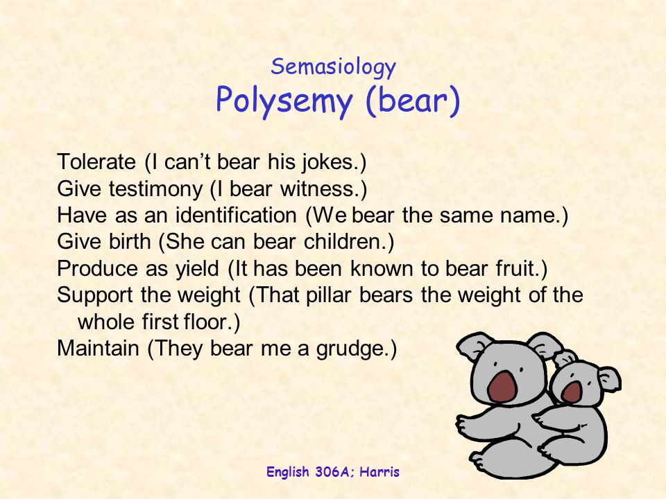 English 306A; Harris Semasiology Homophony (bear/bare/bear) Two (or more) words (therefore, two or more meanings) that happen to sound the same; a product of coincidence.
