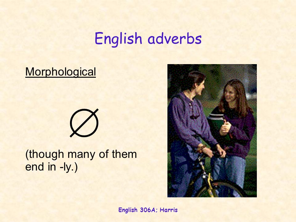 English 306A; Harris English adverbs Semantic Modifies (in manner, time or location) an action or state.