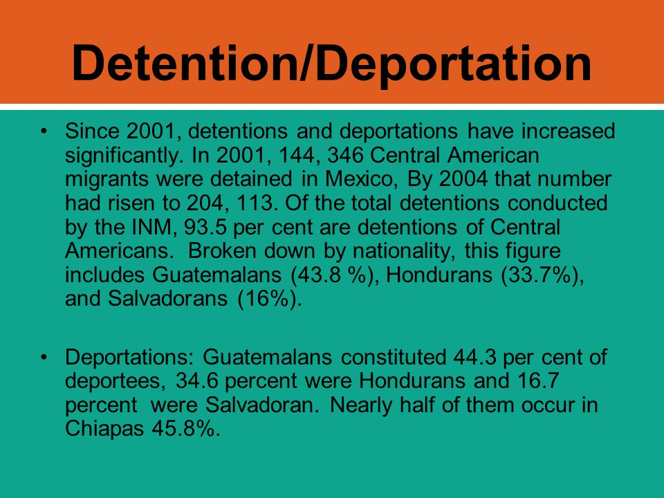 Detention/Deportation Since 2001, detentions and deportations have increased significantly. In 2001, 144, 346 Central American migrants were detained