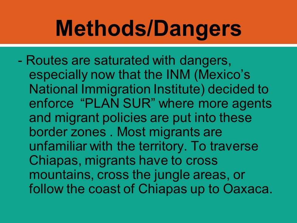 "Methods/Dangers - Routes are saturated with dangers, especially now that the INM (Mexico's National Immigration Institute) decided to enforce ""PLAN SU"