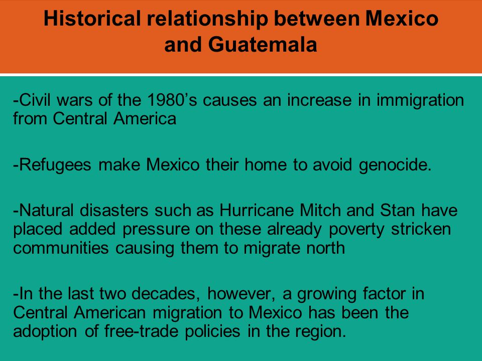 Historical relationship between Mexico and Guatemala -Civil wars of the 1980's causes an increase in immigration from Central America -Refugees make M