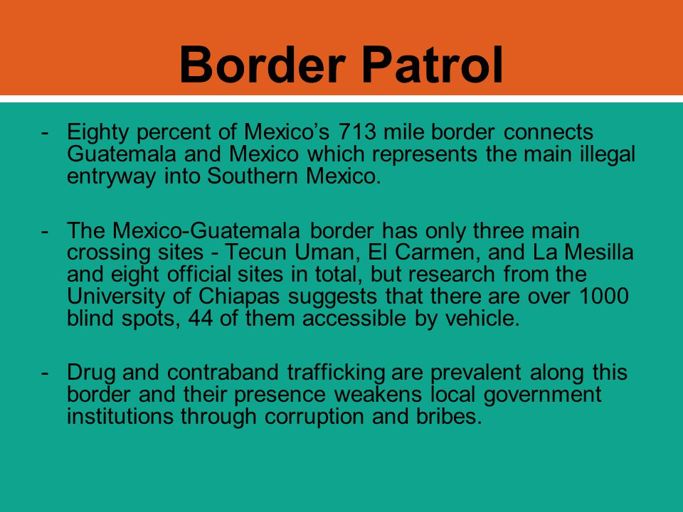 Border Patrol -Eighty percent of Mexico's 713 mile border connects Guatemala and Mexico which represents the main illegal entryway into Southern Mexic