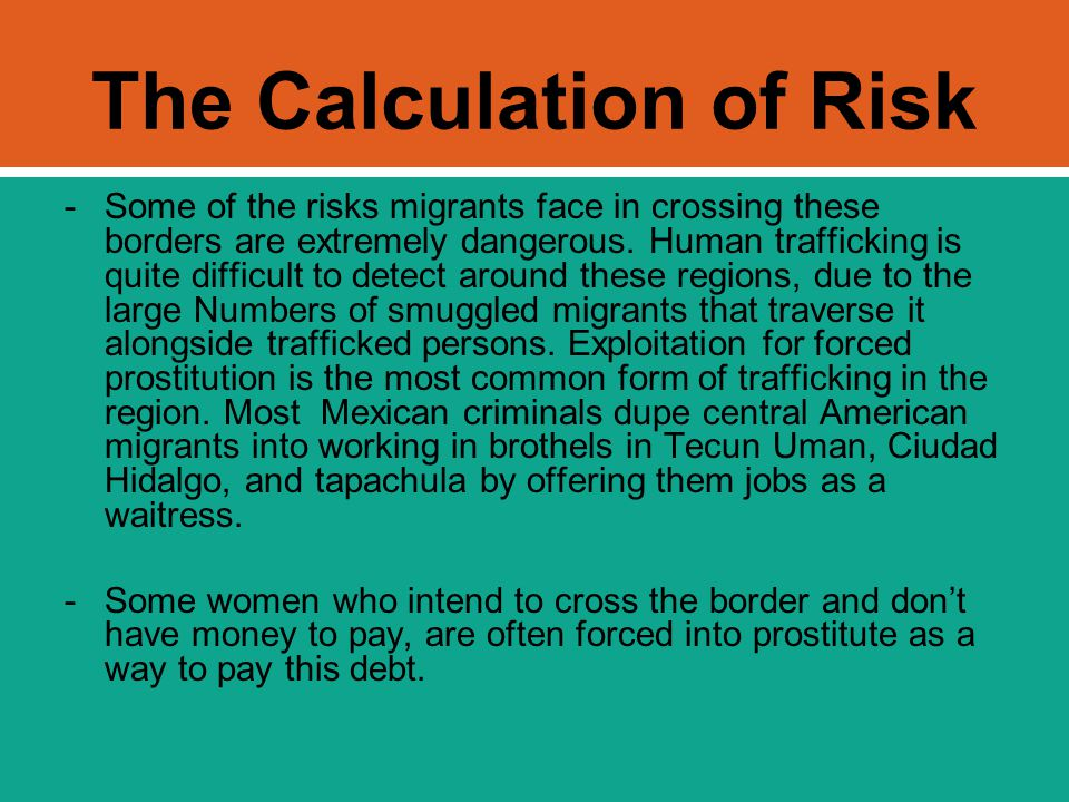 The Calculation of Risk -Some of the risks migrants face in crossing these borders are extremely dangerous. Human trafficking is quite difficult to de