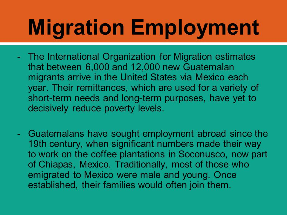 Migration Employment -The International Organization for Migration estimates that between 6,000 and 12,000 new Guatemalan migrants arrive in the Unite