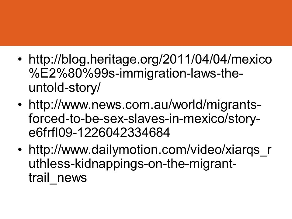 Recent News http://blog.heritage.org/2011/04/04/mexico %E2%80%99s-immigration-laws-the- untold-story/ http://www.news.com.au/world/migrants- forced-to