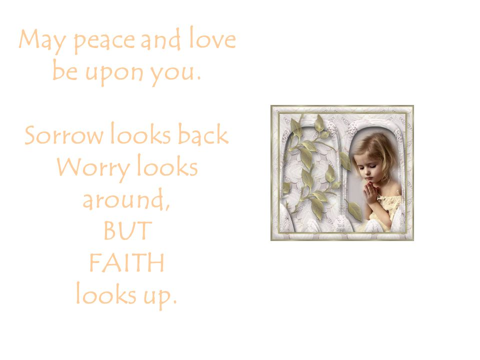 May peace and love be upon you. Sorrow looks back Worry looks around, BUT FAITH looks up.