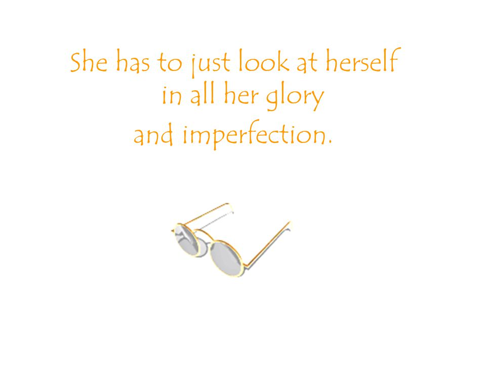 She has to just look at herself in all her glory and imperfection.