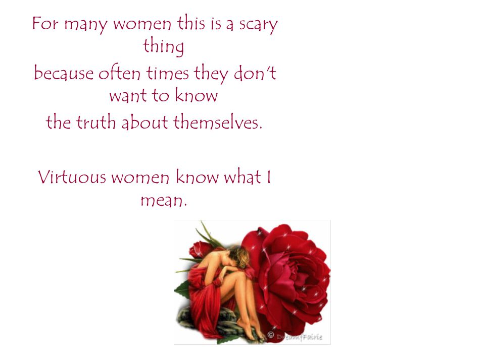 For many women this is a scary thing because often times they don't want to know the truth about themselves. Virtuous women know what I mean.