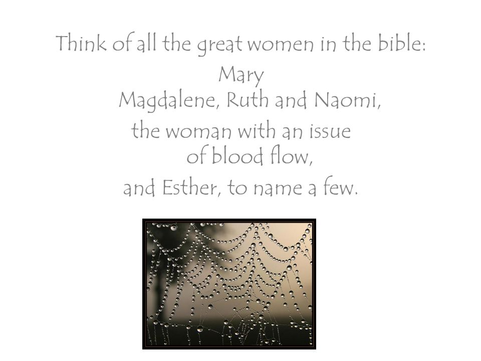 Think of all the great women in the bible: Mary Magdalene, Ruth and Naomi, the woman with an issue of blood flow, and Esther, to name a few.