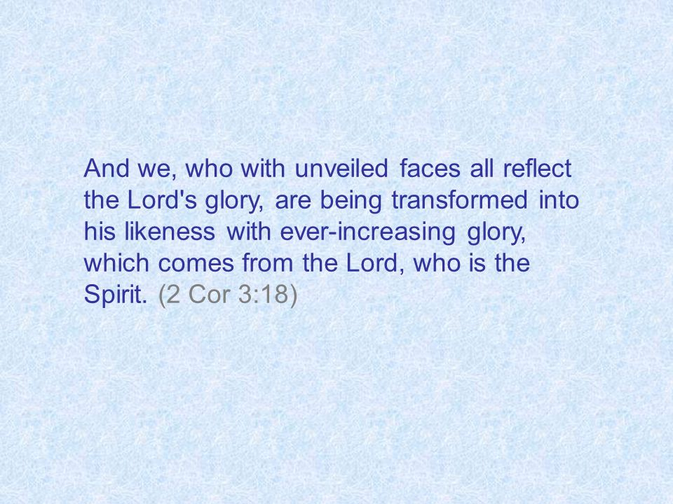And we, who with unveiled faces all reflect the Lord's glory, are being transformed into his likeness with ever-increasing glory, which comes from the