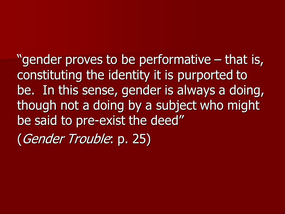 """gender proves to be performative – that is, constituting the identity it is purported to be. In this sense, gender is always a doing, though not a do"