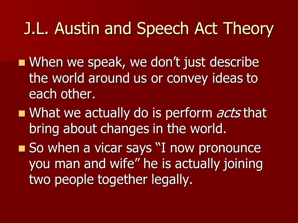 J.L. Austin and Speech Act Theory When we speak, we don't just describe the world around us or convey ideas to each other. When we speak, we don't jus